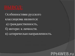 ВЫВОД:Особенностями русского классицизма являются: а) гражданственность, б) инте