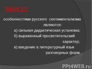 ВЫВОД: особенностями русского сентиментализма являются: а) сильная дидактическая