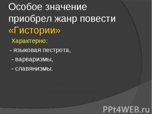 Особое значение приобрел жанр повести «Гистории» Характерно: - языковая пестрота