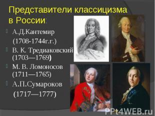 Представители классицизма в России:А.Д.Кантемир (1708-1744г.г.) В. К. Тредиаковс