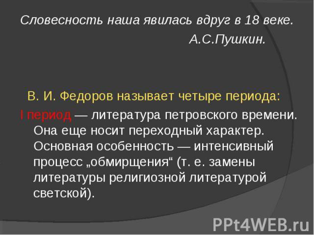"""Словесность наша явилась вдруг в 18 веке. А.С.Пушкин. В. И. Федоров называет четыре периода: I период — литература петровского времени. Она еще носит переходный характер. Основная особенность — интенсивный процесс """"обмирщения"""" (т. е. замены литерату…"""