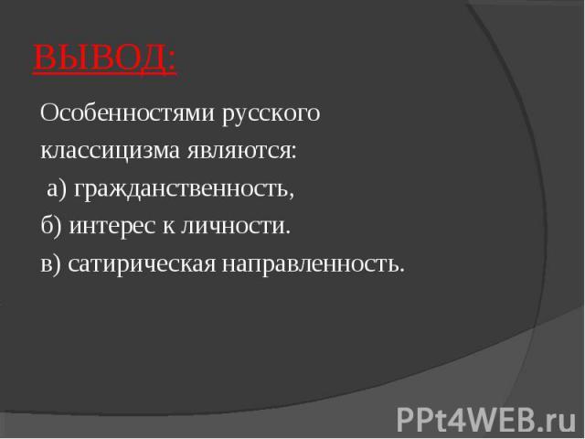 ВЫВОД:Особенностями русского классицизма являются: а) гражданственность, б) интерес к личности. в) сатирическая направленность.