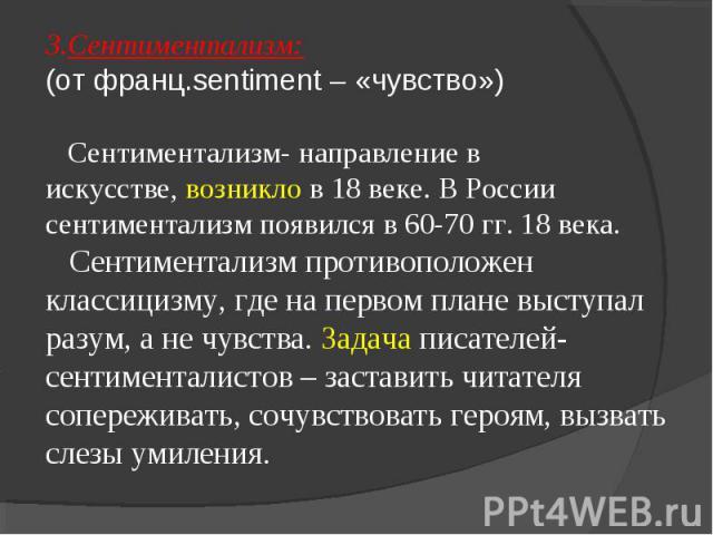 3.Сентиментализм: (от франц.sentiment – «чувство») Сентиментализм- направление в искусстве, возникло в 18 веке. В России сентиментализм появился в 60-70 гг. 18 века. Сентиментализм противоположен классицизму, где на первом плане выступал разум, а не…