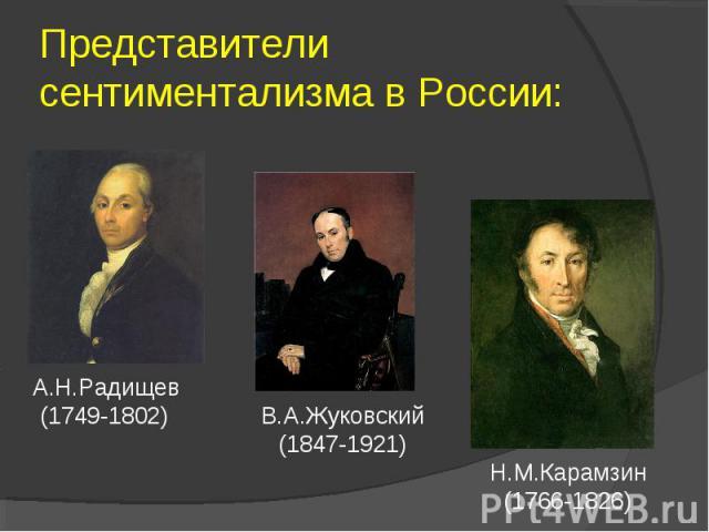 Представители сентиментализма в России: А.Н.Радищев (1749-1802) В.А.Жуковский (1847-1921) Н.М.Карамзин (1766-1826)