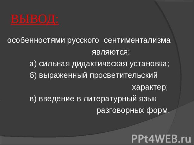 ВЫВОД: особенностями русского сентиментализма являются: а) сильная дидактическая установка; б) выраженный просветительский характер; в) введение в литературный язык разговорных форм.