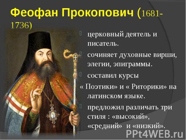 Феофан Прокопович (1681-1736)церковный деятель и писатель. сочиняет духовные вирши, элегии, эпиграммы. составил курсы « Поэтики» и « Риторики» на латинском языке. предложил различать три стиля : «высокий», «средний» и «низкий».