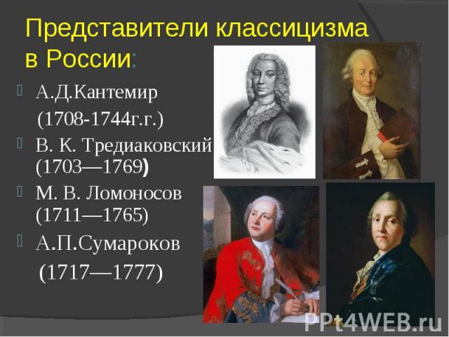 Представители классицизма в России:А.Д.Кантемир (1708-1744г.г.) В. К. Тредиаковский (1703—1769) М. В. Ломоносов (1711—1765) А.П.Сумароков (1717—1777)