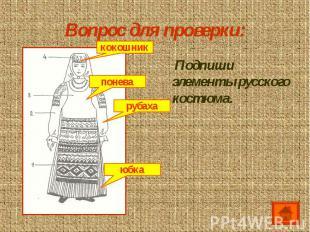 Вопрос для проверки: Подпиши элементы русского костюма.