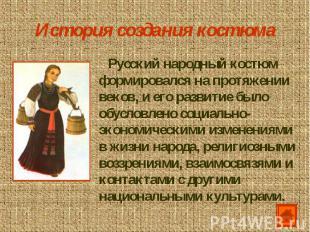 История создания костюма Русский народный костюм формировался на протяжении веко
