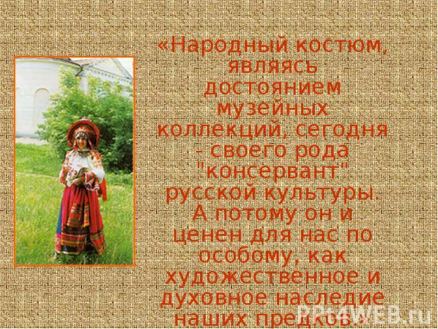 «Народный костюм, являясь достоянием музейных коллекций, сегодня - своего рода