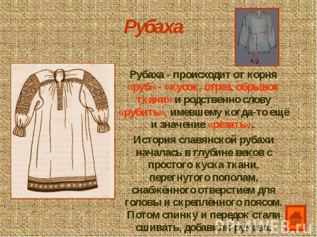 Рубаха Рубаха - происходит от корня «руб» - «кусок, отрез, обрывок ткани» и родственно слову «рубить», имевшему когда-то ещё и значение «резать». История славянской рубахи началась в глубине веков с простого куска ткани, перегнутого пополам, снабжён…