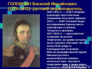 ГОЛОВНИН Василий Михайлович (1776-1831)- русский мореплаватель 1807-1811 гг. — В