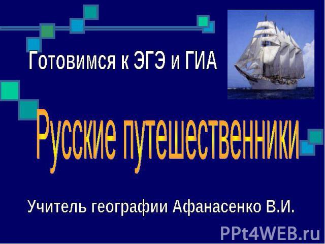 Готовимся к ЭГЭ и ГИА Русские путешественники Учитель географии Афанасенко В.И.