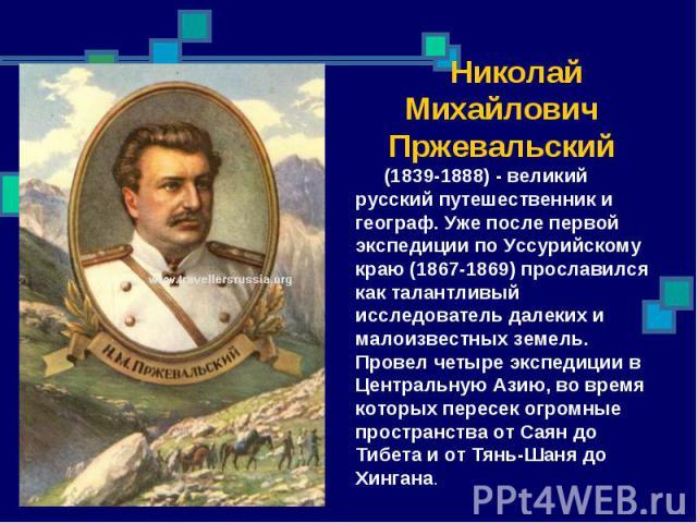 Николай Михайлович Пржевальский (1839-1888) - великий русский путешественник и географ. Уже после первой экспедиции по Уссурийскому краю (1867-1869) прославился как талантливый исследователь далеких и малоизвестных земель. Провел четыре экспедиции в…