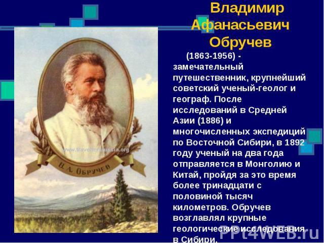 Владимир Афанасьевич Обручев (1863-1956) - замечательный путешественник, крупнейший советский ученый-геолог и географ. После исследований в Средней Азии (1886) и многочисленных экспедиций по Восточной Сибири, в 1892 году ученый на два года отправляе…