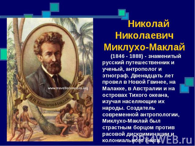 Николай Николаевич Миклухо-Маклай (1846 - 1888) - знаменитый русский путешественник и ученый, антрополог и этнограф. Двенадцать лет провел в Новой Гвинее, на Малакке, в Австралии и на островах Тихого океана, изучая населяющие их народы. Создатель со…