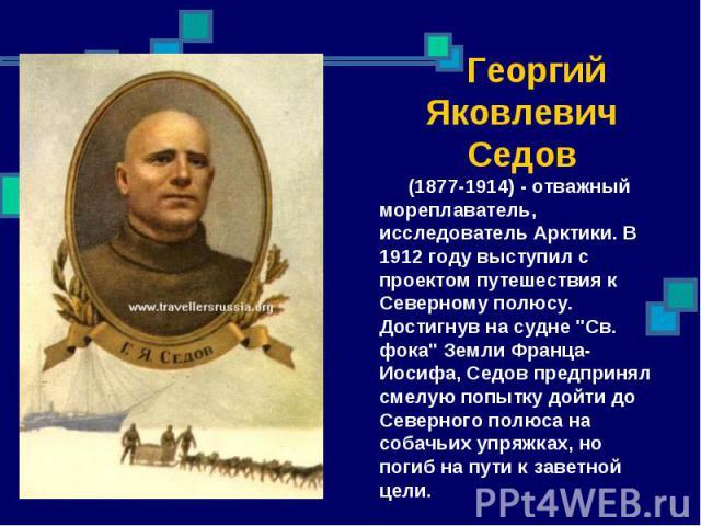 Георгий Яковлевич Седов (1877-1914) - отважный мореплаватель, исследователь Арктики. В 1912 году выступил с проектом путешествия к Северному полюсу. Достигнув на судне