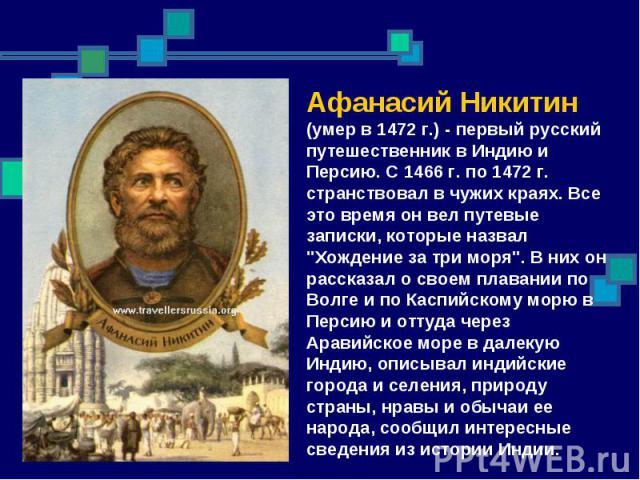 Афанасий Никитин (умер в 1472 г.) - первый русский путешественник в Индию и Персию. С 1466 г. по 1472 г. странствовал в чужих краях. Все это время он вел путевые записки, которые назвал