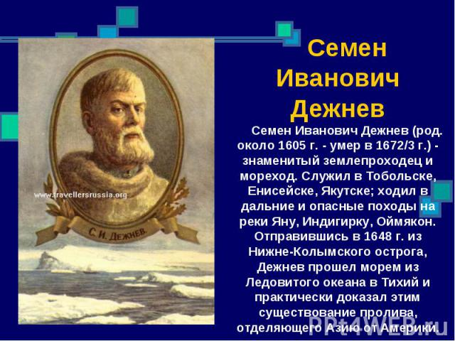 Семен Иванович Дежнев Семен Иванович Дежнев (род. около 1605 г. - умер в 1672/3 г.) - знаменитый землепроходец и мореход. Служил в Тобольске, Енисейске, Якутске; ходил в дальние и опасные походы на реки Яну, Индигирку, Оймякон. Отправившись в 1648 г…