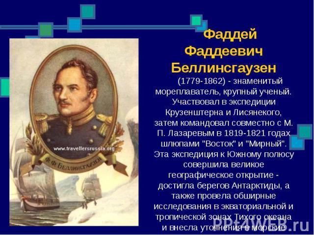 Фаддей Фаддеевич Беллинсгаузен (1779-1862) - знаменитый мореплаватель, крупный ученый. Участвовал в экспедиции Крузенштерна и Лисянекого, затем командовал совместно с М. П. Лазаревым в 1819-1821 годах шлюпами