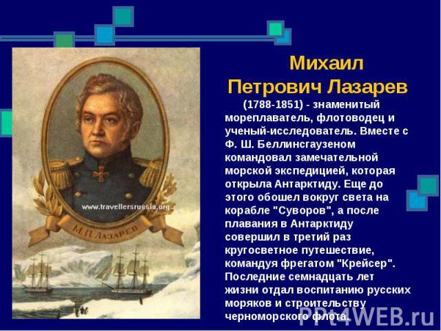 Михаил Петрович Лазарев (1788-1851) - знаменитый мореплаватель, флотоводец и ученый-исследователь. Вместе с Ф. Ш. Беллинсгаузеном командовал замечательной морской экспедицией, которая открыла Антарктиду. Еще до этого обошел вокруг света на корабле