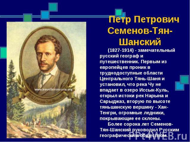 Петр Петрович Семенов-Тян-Шанский (1827-1914) - замечательный русский географ и путешественник. Первым из европейцев проник в труднодоступные области Центрального Тянь-Шаня и установил, что река Чу не впадает в озеро Иссык-Куль, открыл истоки рек На…