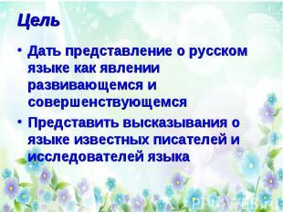 Цель Дать представление о русском языке как явлении развивающемся и совершенству