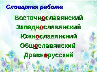 Словарная работа Восточнославянский Западнославянский Южнославянский Общеславянс