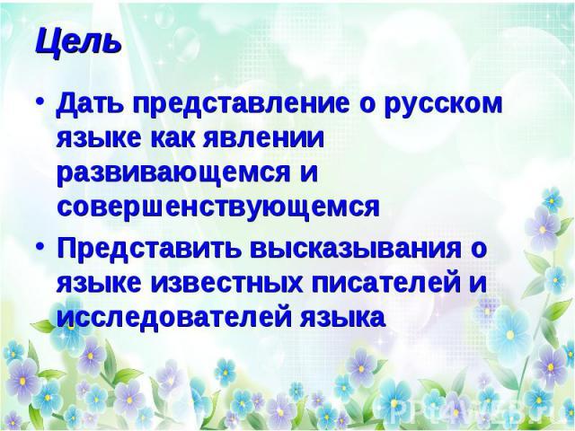 Цель Дать представление о русском языке как явлении развивающемся и совершенствующемся Представить высказывания о языке известных писателей и исследователей языка