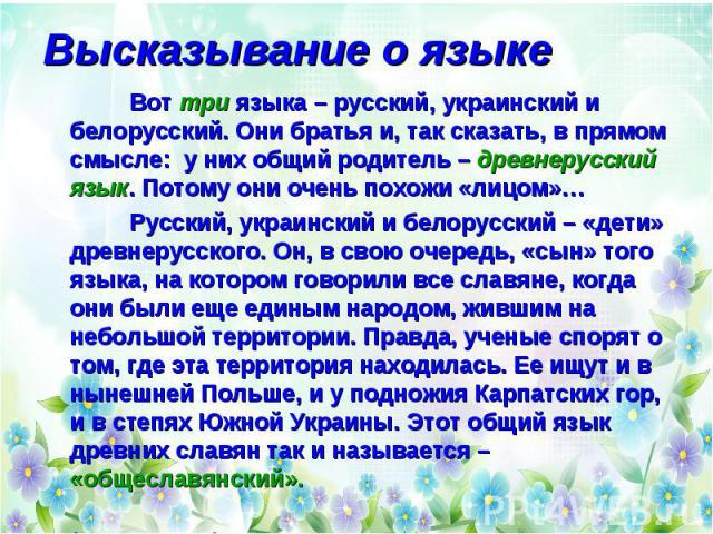 Высказывание о языке Вот три языка – русский, украинский и белорусский. Они братья и, так сказать, в прямом смысле: у них общий родитель – древнерусский язык. Потому они очень похожи «лицом»… Русский, украинский и белорусский – «дети» древнерусского…