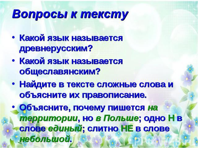 Вопросы к тексту Какой язык называется древнерусским? Какой язык называется общеславянским? Найдите в тексте сложные слова и объясните их правописание. Объясните, почему пишется на территории, но в Польше; одно Н в слове единый; слитно НЕ в слове не…
