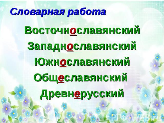 Словарная работа Восточнославянский Западнославянский Южнославянский Общеславянский Древнерусский
