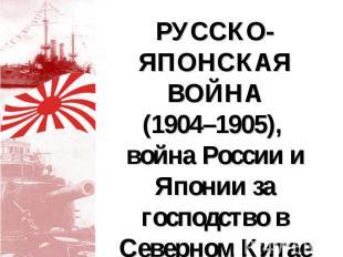 РУССКО-ЯПОНСКАЯ ВОЙНА (1904–1905), война России и Японии за господство в Северно