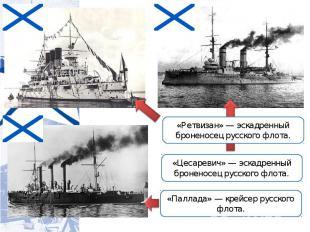 «Ретвизан» — эскадренный броненосец русского флота. «Цесаревич» — эскадренный бр