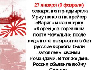 27 января (9 февраля) эскадра контр-адмирала Уриу напала на крейсер «Варяг» и ка