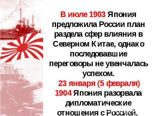 В июле 1903 Япония предложила России план раздела сфер влияния в Северном Китае,