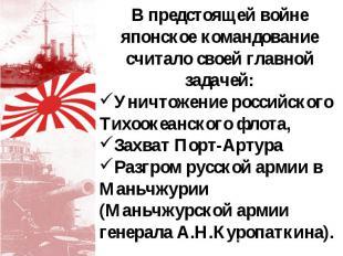 В предстоящей войне японское командование считало своей главной задачей: Уничтож