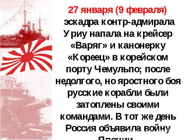 27 января (9 февраля) эскадра контр-адмирала Уриу напала на крейсер «Варяг» и канонерку «Кореец» в корейском порту Чемульпо; после недолгого, но яростного боя русские корабли были затоплены своими командами. В тот же день Россия объявила войну Японии.