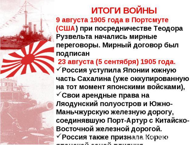 ИТОГИ ВОЙНЫ 9 августа 1905 года в Портсмуте (США) при посредничестве Теодора Рузвельта начались мирные переговоры. Мирный договор был подписан 23 августа (5 сентября) 1905 года. Россия уступила Японии южную часть Сахалина (уже оккупированную на тот …