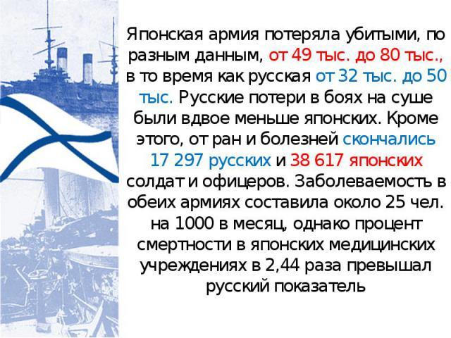 Японская армия потеряла убитыми, по разным данным, от 49 тыс. до 80 тыс., в то время как русская от 32 тыс. до 50 тыс. Русские потери в боях на суше были вдвое меньше японских. Кроме этого, от ран и болезней скончались 17 297 русских и 38 617 японск…