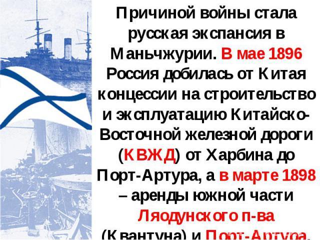 Причиной войны стала русская экспансия в Маньчжурии. В мае 1896 Россия добилась от Китая концессии на строительство и эксплуатацию Китайско-Восточной железной дороги (КВЖД) от Харбина до Порт-Артура, а в марте 1898 – аренды южной части Ляодунского п…