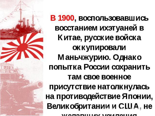 В 1900, воспользовавшись восстанием ихэтуаней в Китае, русские войска оккупировали Маньчжурию. Однако попытка России сохранить там свое военное присутствие натолкнулась на противодействие Японии, Великобритании и США, не желавших усиления российског…