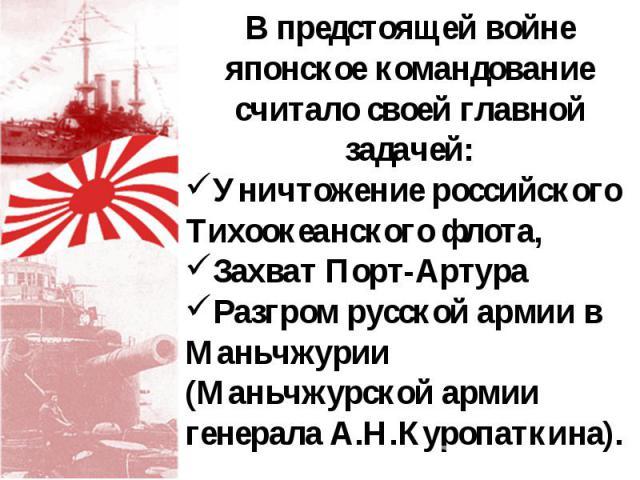 В предстоящей войне японское командование считало своей главной задачей: Уничтожение российского Тихоокеанского флота, Захват Порт-Артура Разгром русской армии в Маньчжурии (Маньчжурской армии генерала А.Н.Куропаткина).