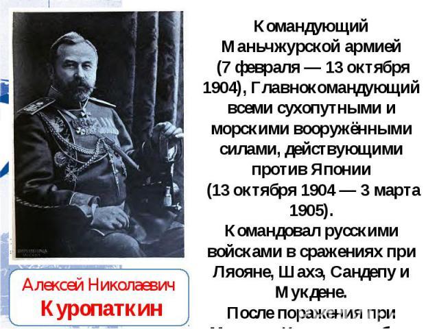 Командующий Маньчжурской армией (7 февраля — 13 октября 1904), Главнокомандующий всеми сухопутными и морскими вооружёнными силами, действующими против Японии (13 октября 1904 — 3 марта 1905). Командовал русскими войсками в сражениях при Ляояне, Шахэ…
