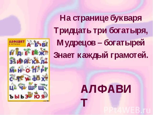 На странице букваря Тридцать три богатыря, Мудрецов – богатырей Знает каждый грамотей. АЛФАВИТ