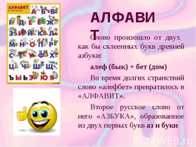 АЛФАВИТ Слово произошло от двух как бы склеенных букв древней азбуки: алеф (бык) + бет (дом) Во время долгих странствий слово «алефбет» превратилось в «АЛФАВИТ». Второе русское слово от него «АЗБУКА», образованное из двух первых букв аз и буки