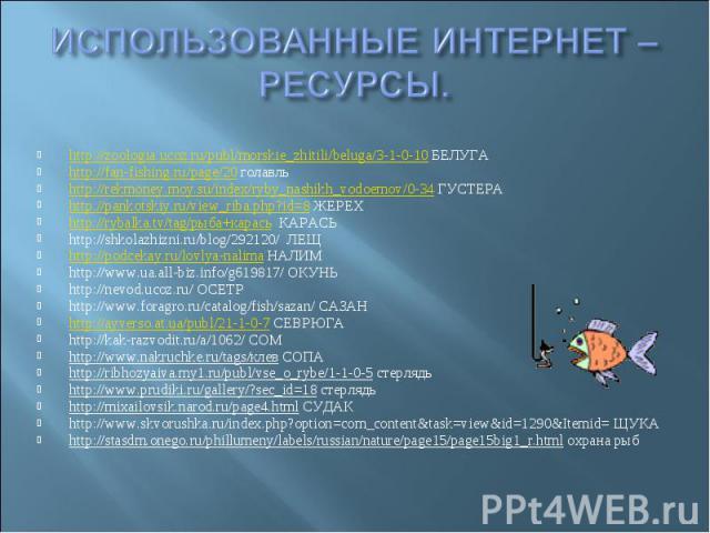 ИСПОЛЬЗОВАННЫЕ ИНТЕРНЕТ –РЕСУРСЫ. http://zoologia.ucoz.ru/publ/morskie_zhitili/beluga/3-1-0-10 БЕЛУГА http://fan-fishing.ru/page/20 голавль http://rekmoney.moy.su/index/ryby_nashikh_vodoemov/0-34 ГУСТЕРА http://pankotskiy.ru/view_riba.php?id=8 ЖЕРЕХ…