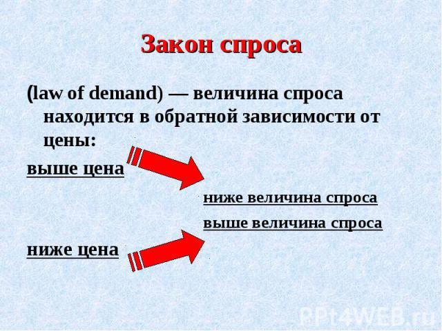Закон спроса(law of demand) — величина спроса находится в обратной зависимости от цены: выше цена ниже величина спроса выше величина спроса ниже цена