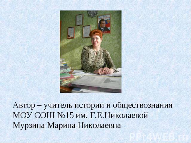 Автор – учитель истории и обществознания МОУ СОШ №15 им. Г.Е.Николаевой Мурзина Марина Николаевна