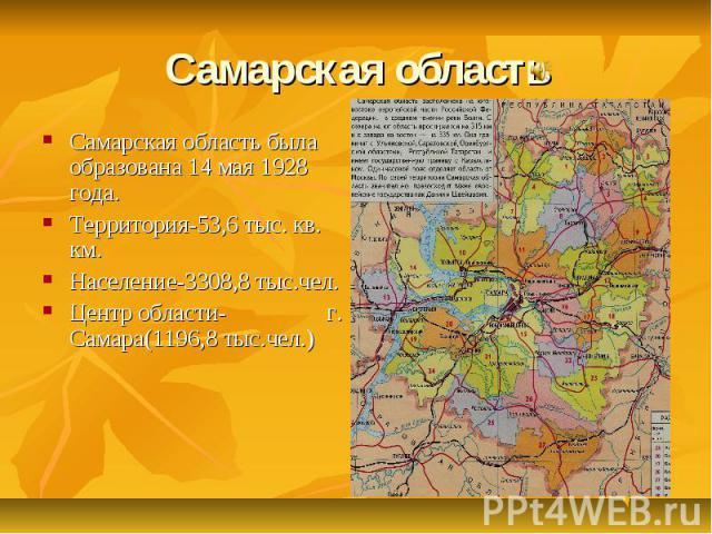 Самарская область Самарская область была образована 14 мая 1928 года. Территория-53,6 тыс. кв. км. Население-3308,8 тыс.чел. Центр области- г. Самара(1196,8 тыс.чел.)